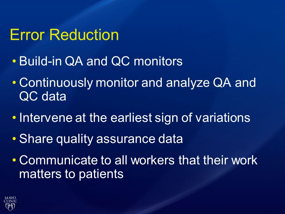Error Reduction Build-in QA and QC monitors Continuously monitor and analyze QA and QC data Intervene at the earliest sign of variations Share quality