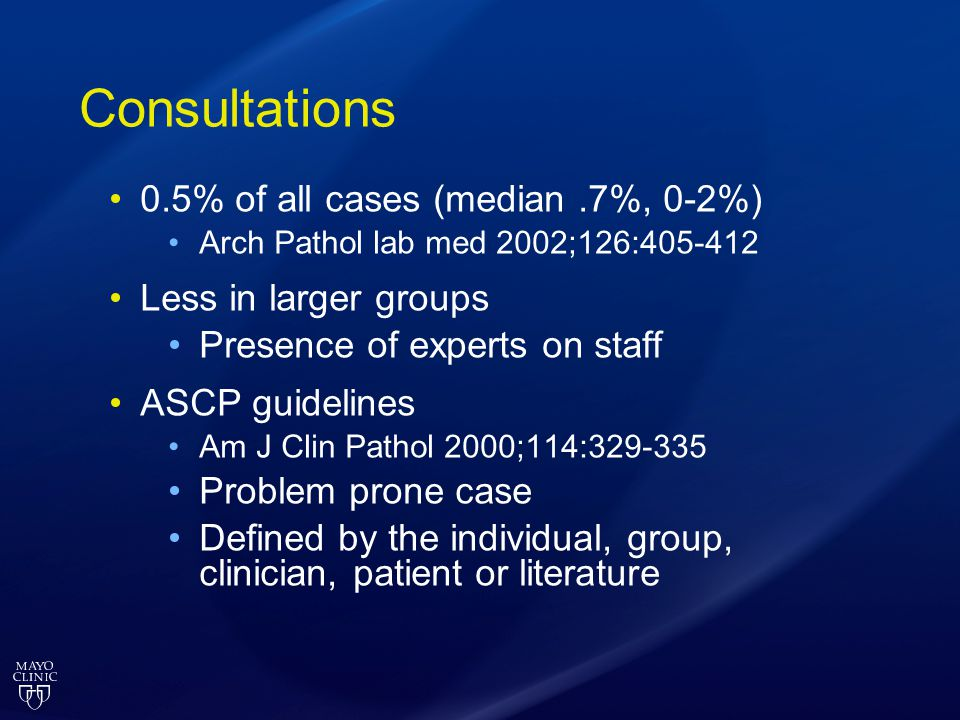 Consultations 0.5% of all cases (median.7%, 0-2%) Arch Pathol lab med 2002;126:405-412 Less in larger groups Presence of experts on staff ASCP guideli