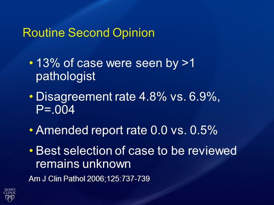 Routine Second Opinion 13% of case were seen by >1 pathologist Disagreement rate 4.8% vs. 6.9%, P=.004 Amended report rate 0.0 vs. 0.5% Best selection