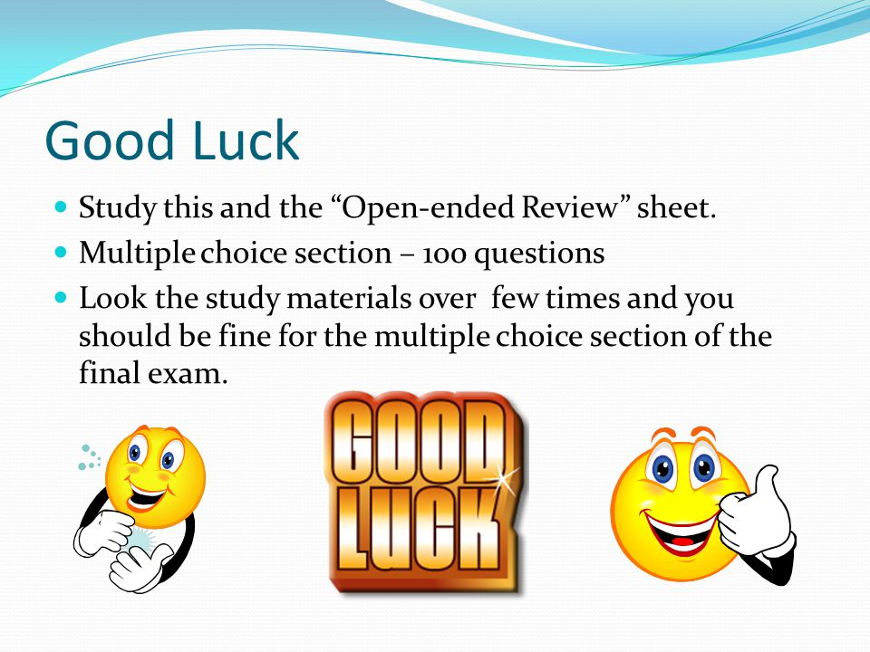 "Good Luck Study this and the ""Open-ended Review"" sheet. Multiple choice section – 100 questions Look the study materials over few times and you should"