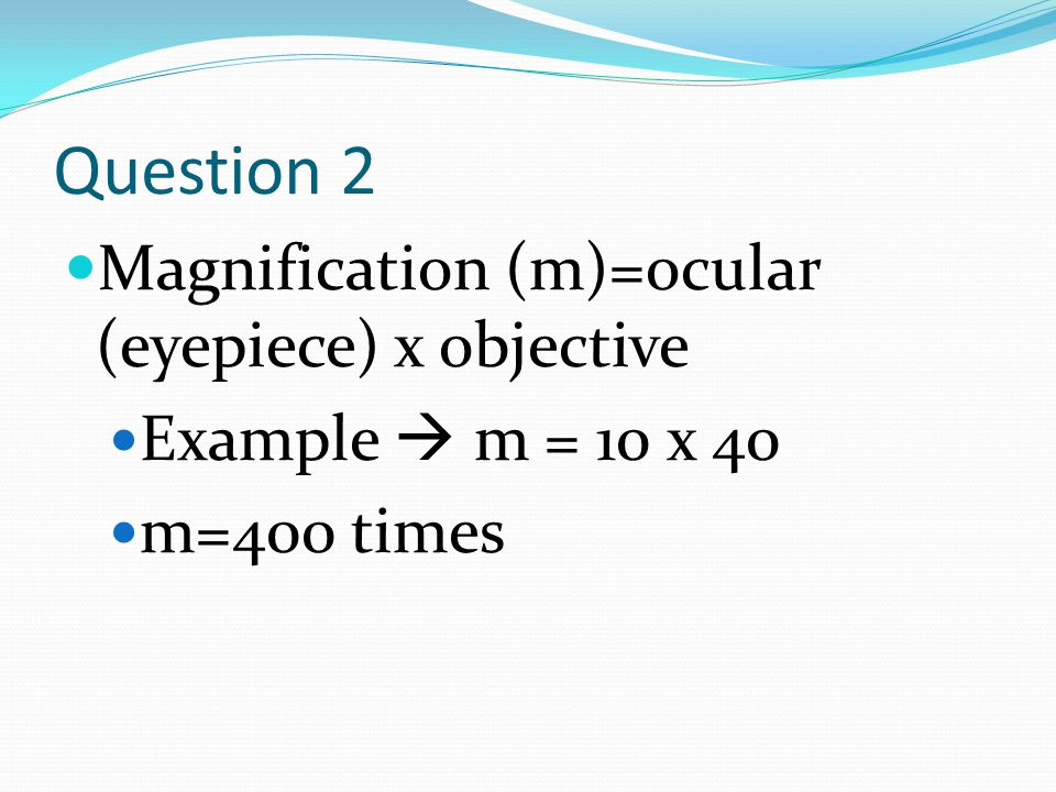 Question 2 Magnification (m)=ocular (eyepiece) x objective Example  m = 10 x 40 m=400 times