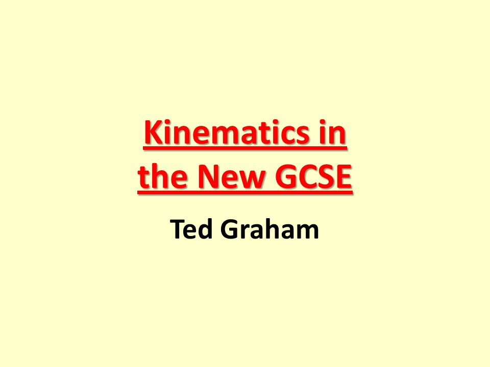 Kinematics in the New GCSE Ted Graham