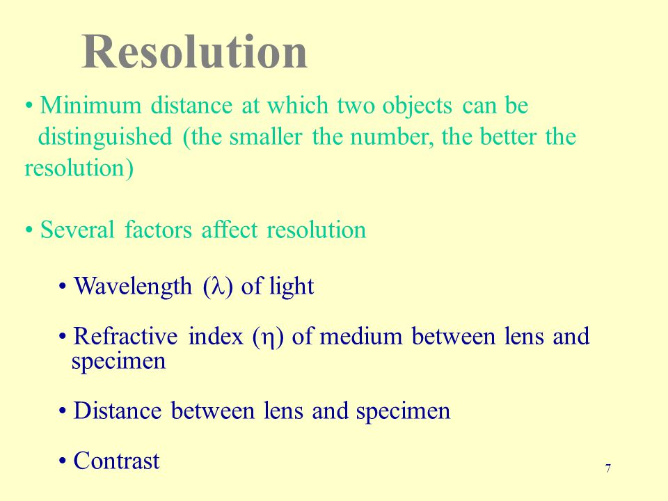 7 Resolution Minimum distance at which two objects can be distinguished (the smaller the number, the better the resolution) Several factors affect resolution Wavelength ( ) of light Refractive index (  ) of medium between lens and specimen Distance between lens and specimen Contrast
