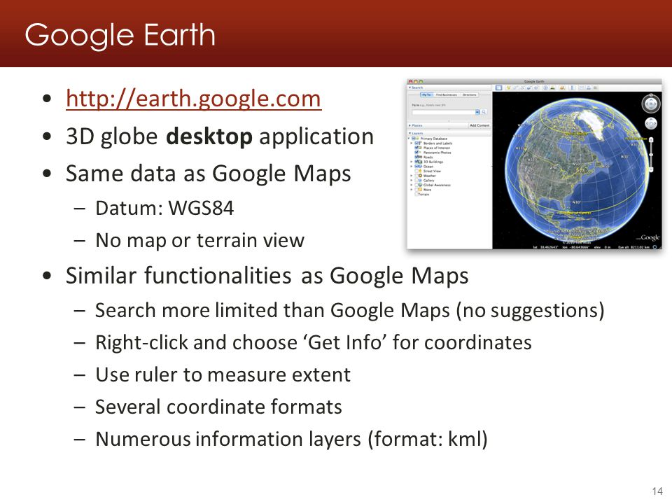 Google Earth http://earth.google.com 3D globe desktop application Same data as Google Maps –Datum: WGS84 –No map or terrain view Similar functionalities as Google Maps –Search more limited than Google Maps (no suggestions) –Right-click and choose 'Get Info' for coordinates –Use ruler to measure extent –Several coordinate formats –Numerous information layers (format: kml) 14