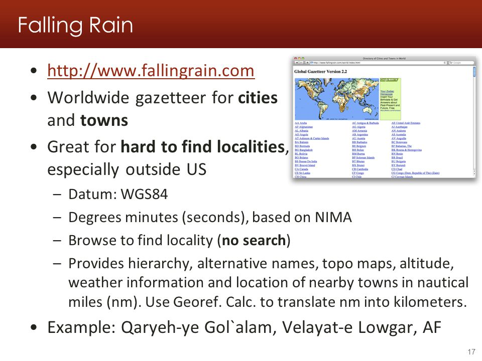 Falling Rain http://www.fallingrain.com Worldwide gazetteer for cities and towns Great for hard to find localities, especially outside US –Datum: WGS84 –Degrees minutes (seconds), based on NIMA –Browse to find locality (no search) –Provides hierarchy, alternative names, topo maps, altitude, weather information and location of nearby towns in nautical miles (nm).