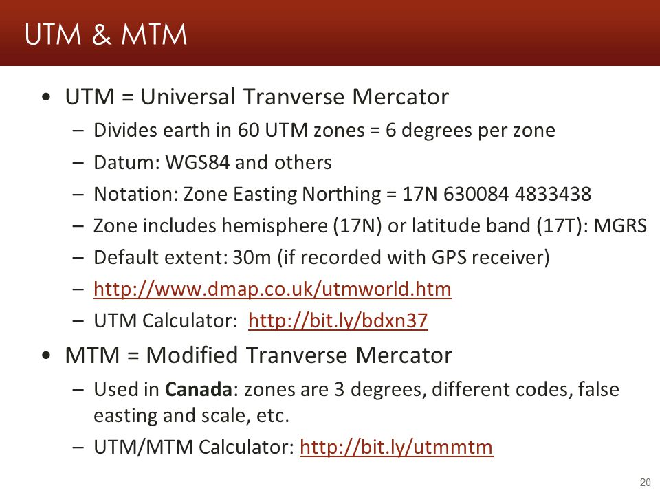 UTM & MTM UTM = Universal Tranverse Mercator –Divides earth in 60 UTM zones = 6 degrees per zone –Datum: WGS84 and others –Notation: Zone Easting Northing = 17N 630084 4833438 –Zone includes hemisphere (17N) or latitude band (17T): MGRS –Default extent: 30m (if recorded with GPS receiver) –http://www.dmap.co.uk/utmworld.htmhttp://www.dmap.co.uk/utmworld.htm –UTM Calculator: http://bit.ly/bdxn37http://bit.ly/bdxn37 MTM = Modified Tranverse Mercator –Used in Canada: zones are 3 degrees, different codes, false easting and scale, etc.