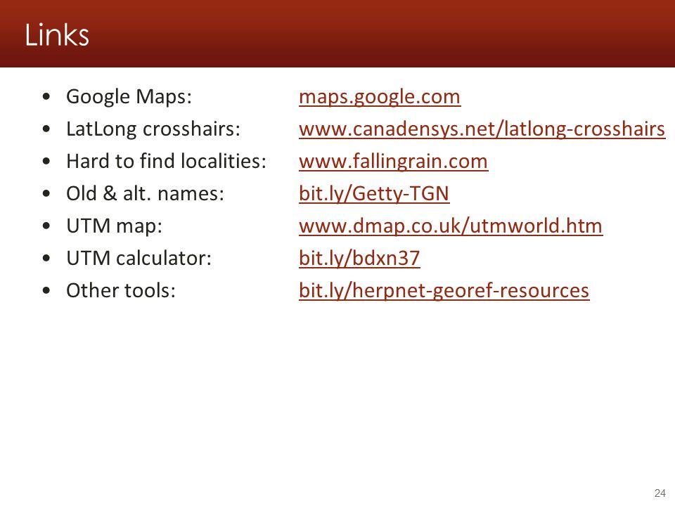 Links Google Maps: maps.google.commaps.google.com LatLong crosshairs: www.canadensys.net/latlong-crosshairswww.canadensys.net/latlong-crosshairs Hard to find localities:www.fallingrain.comwww.fallingrain.com Old & alt.