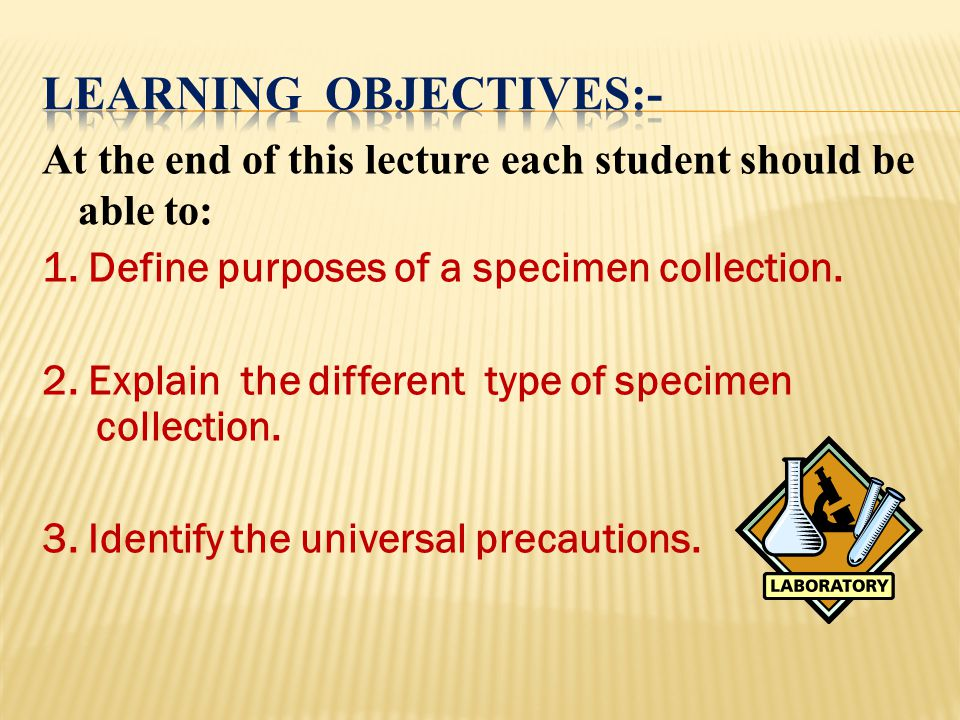 At the end of this lecture each student should be able to: 1. Define purposes of a specimen collection. 2. Explain the different type of specimen coll