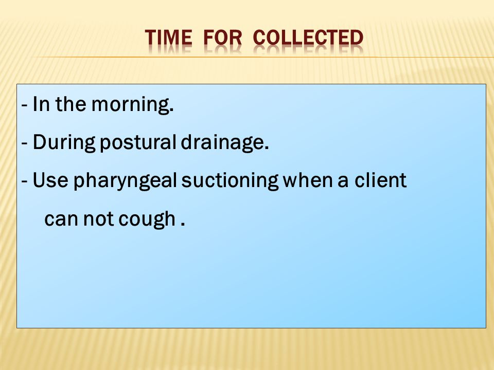 - In the morning. - During postural drainage.