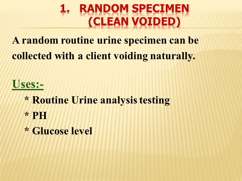 A random routine urine specimen can be collected with a client voiding naturally. Uses:- * Routine Urine analysis testing * PH * Glucose level