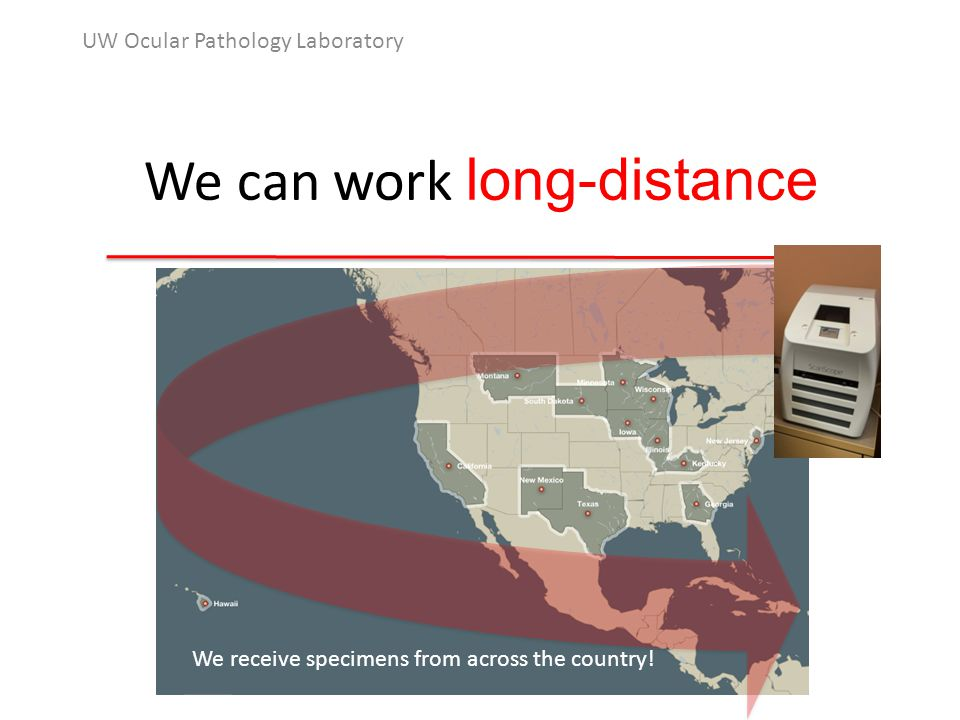 We can work long-distance UW Ocular Pathology Laboratory We receive specimens from across the country!