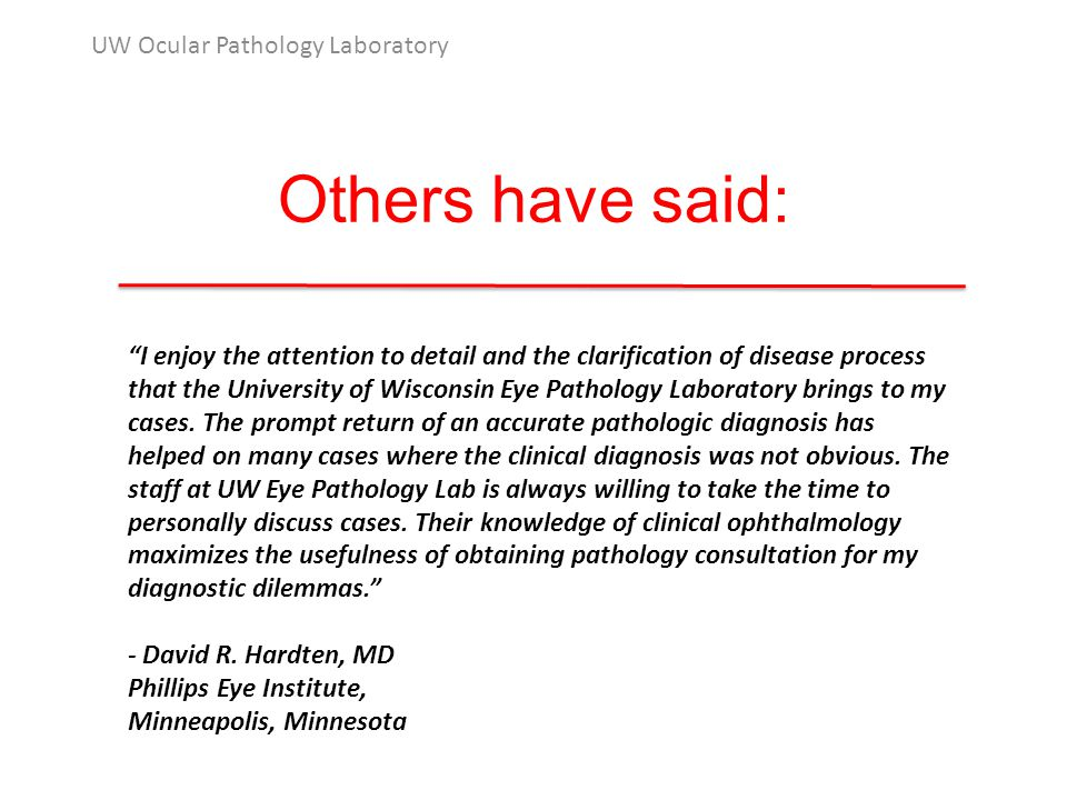 Others have said: UW Ocular Pathology Laboratory I enjoy the attention to detail and the clarification of disease process that the University of Wisconsin Eye Pathology Laboratory brings to my cases.