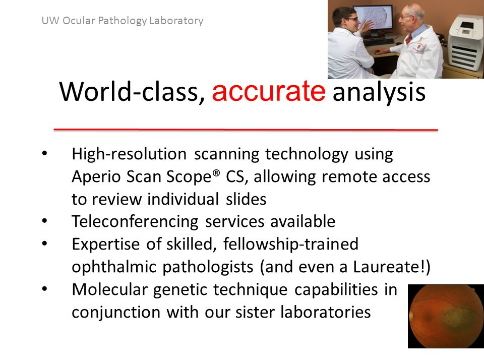World-class, accurate analysis UW Ocular Pathology Laboratory High-resolution scanning technology using Aperio Scan Scope® CS, allowing remote access to review individual slides Teleconferencing services available Expertise of skilled, fellowship-trained ophthalmic pathologists (and even a Laureate!) Molecular genetic technique capabilities in conjunction with our sister laboratories