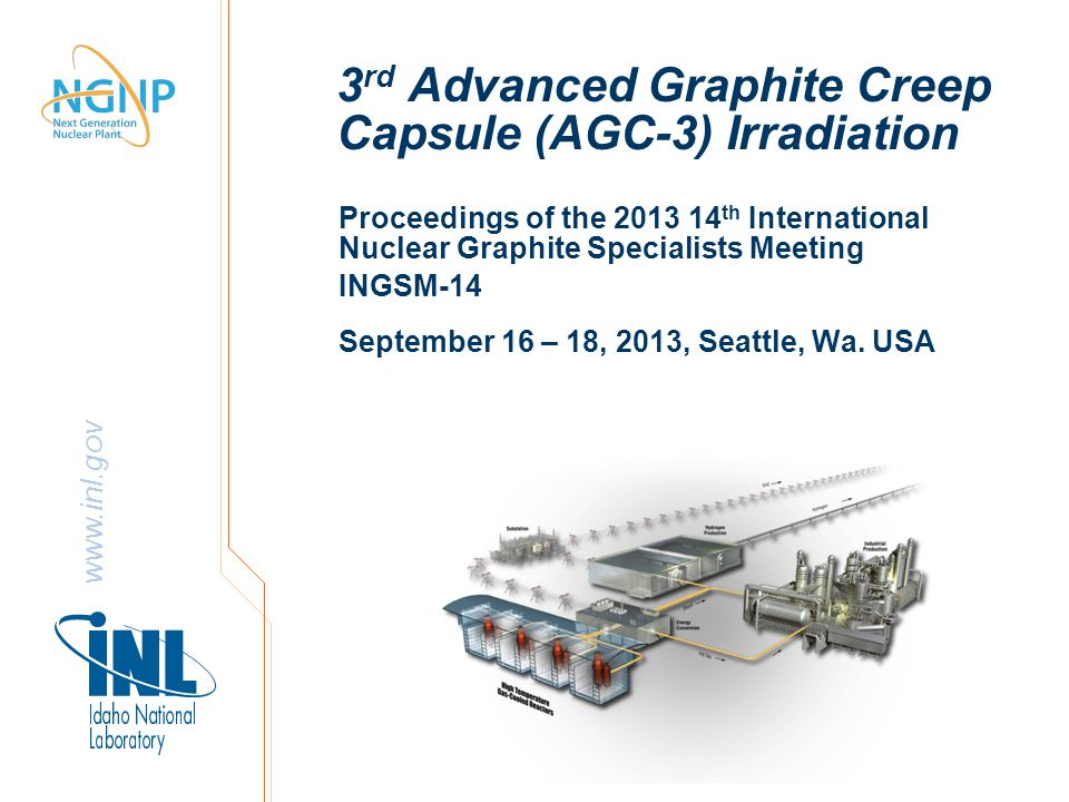 www.inl.gov 3 rd Advanced Graphite Creep Capsule (AGC-3) Irradiation Proceedings of the 2013 14 th International Nuclear Graphite Specialists Meeting INGSM-14 September 16 – 18, 2013, Seattle, Wa.