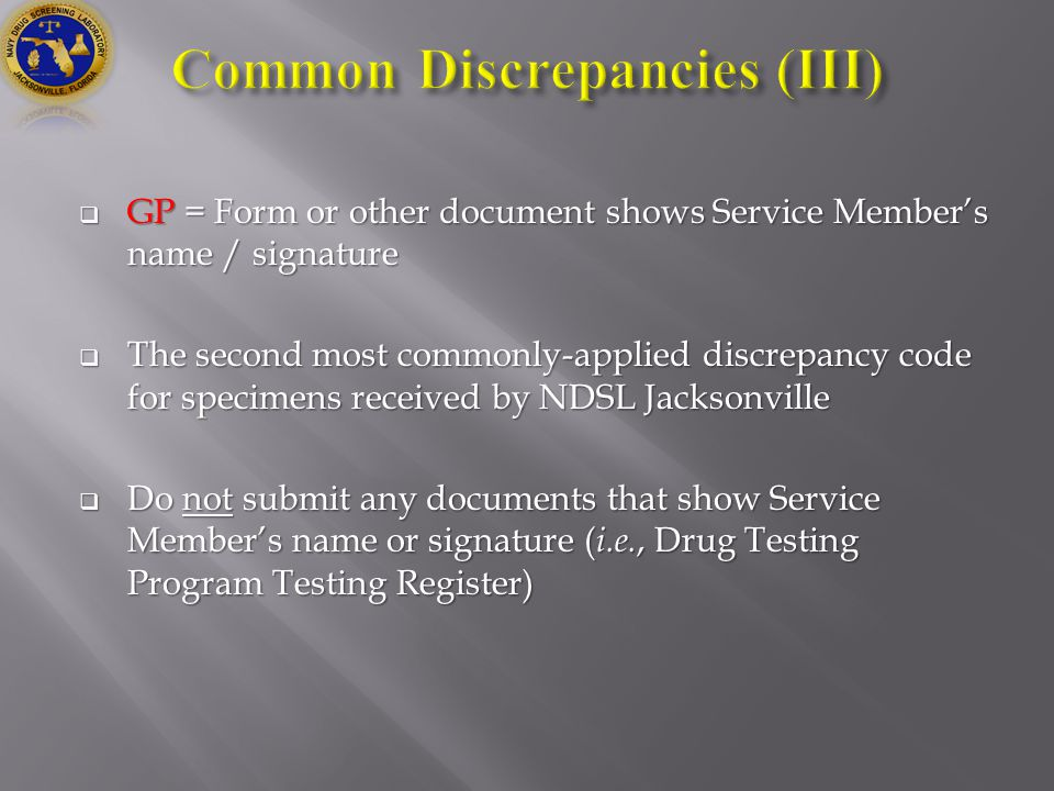  GP = Form or other document shows Service Member's name / signature  The second most commonly-applied discrepancy code for specimens received by NDSL Jacksonville  Do not submit any documents that show Service Member's name or signature ( i.e., Drug Testing Program Testing Register)