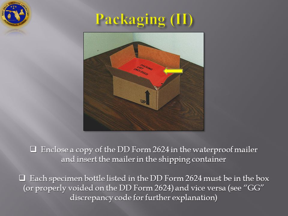  Enclose a copy of the DD Form 2624 in the waterproof mailer and insert the mailer in the shipping container  Each specimen bottle listed in the DD Form 2624 must be in the box (or properly voided on the DD Form 2624) and vice versa (see GG discrepancy code for further explanation)