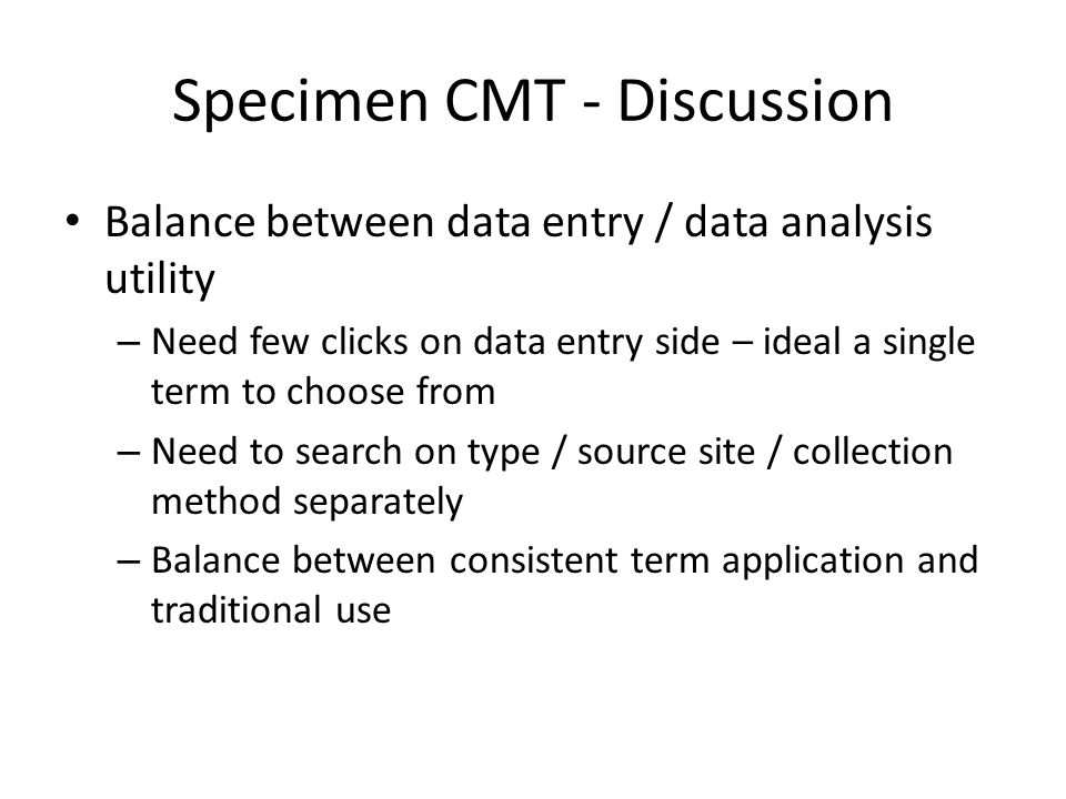 Specimen CMT - Discussion Balance between data entry / data analysis utility – Need few clicks on data entry side – ideal a single term to choose from – Need to search on type / source site / collection method separately – Balance between consistent term application and traditional use
