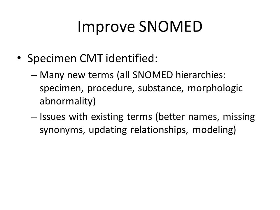 Improve SNOMED Specimen CMT identified: – Many new terms (all SNOMED hierarchies: specimen, procedure, substance, morphologic abnormality) – Issues with existing terms (better names, missing synonyms, updating relationships, modeling)