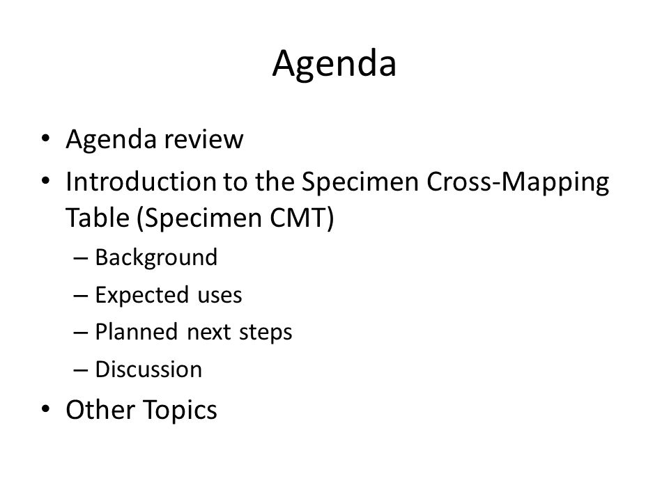 Agenda Agenda review Introduction to the Specimen Cross-Mapping Table (Specimen CMT) – Background – Expected uses – Planned next steps – Discussion Ot