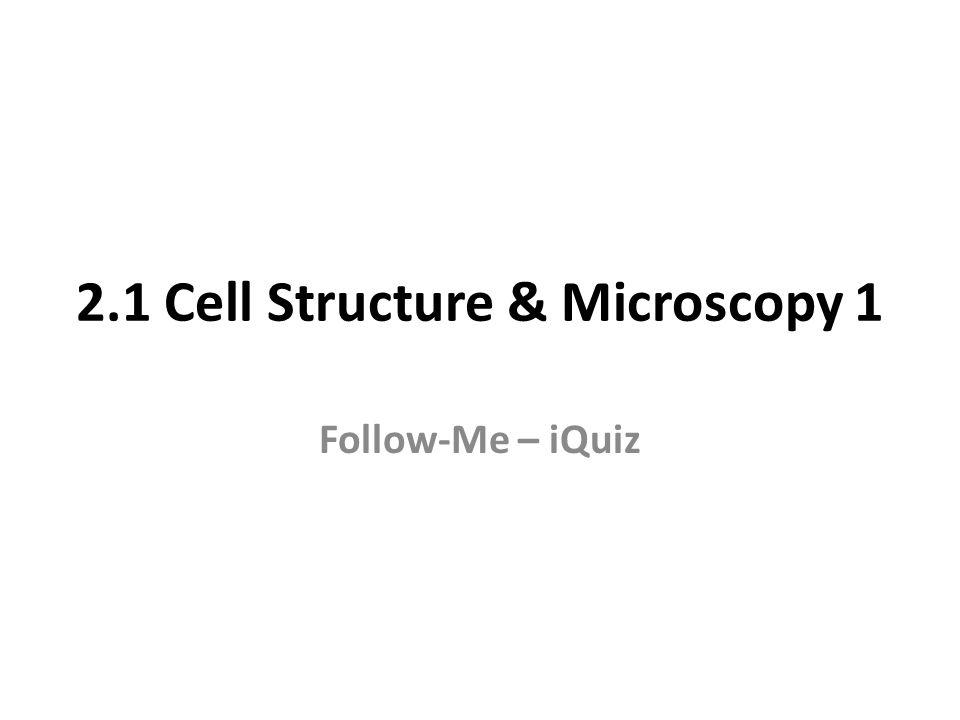 2.1 Cell Structure & Microscopy 1 Follow-Me – iQuiz