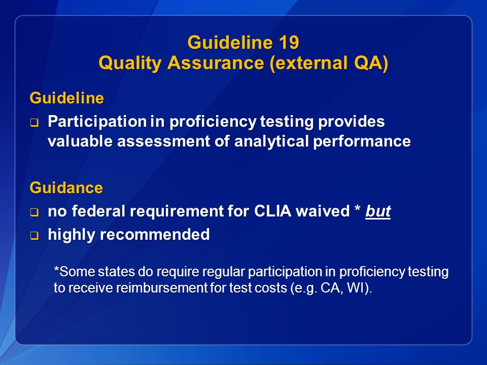 Guideline 19 Quality Assurance (external QA) Guideline  Participation in proficiency testing provides valuable assessment of analytical performance Guidance  no federal requirement for CLIA waived * but  highly recommended *Some states do require regular participation in proficiency testing to receive reimbursement for test costs (e.g.