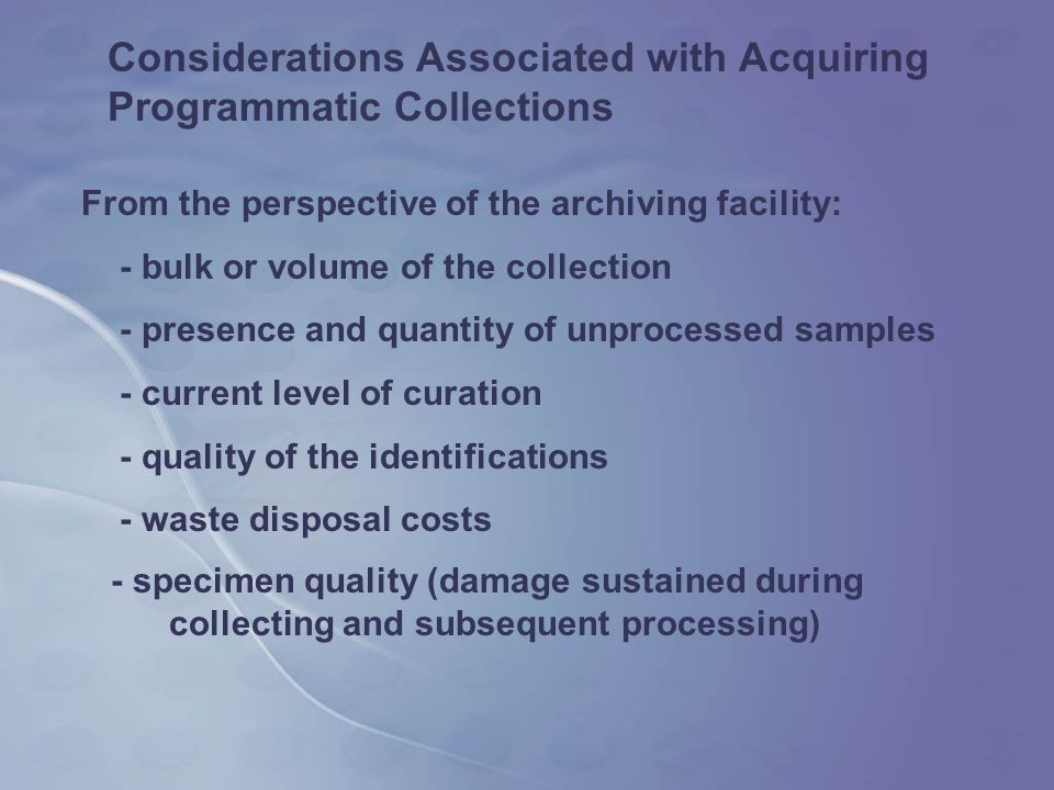 Considerations Associated with Acquiring Programmatic Collections From the perspective of the archiving facility: - bulk or volume of the collection - presence and quantity of unprocessed samples - current level of curation - quality of the identifications - waste disposal costs - specimen quality (damage sustained during collecting and subsequent processing)
