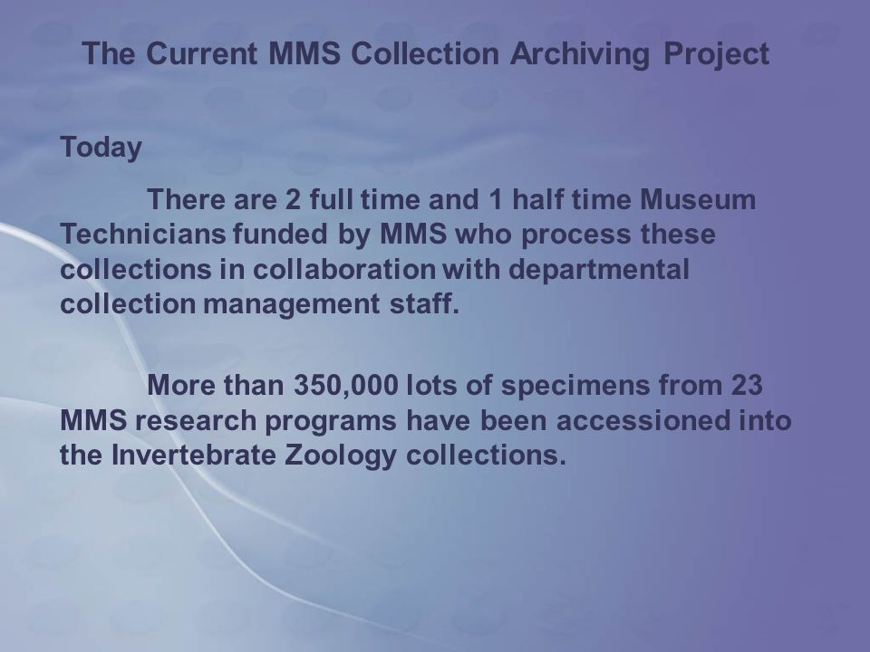 Today There are 2 full time and 1 half time Museum Technicians funded by MMS who process these collections in collaboration with departmental collection management staff.
