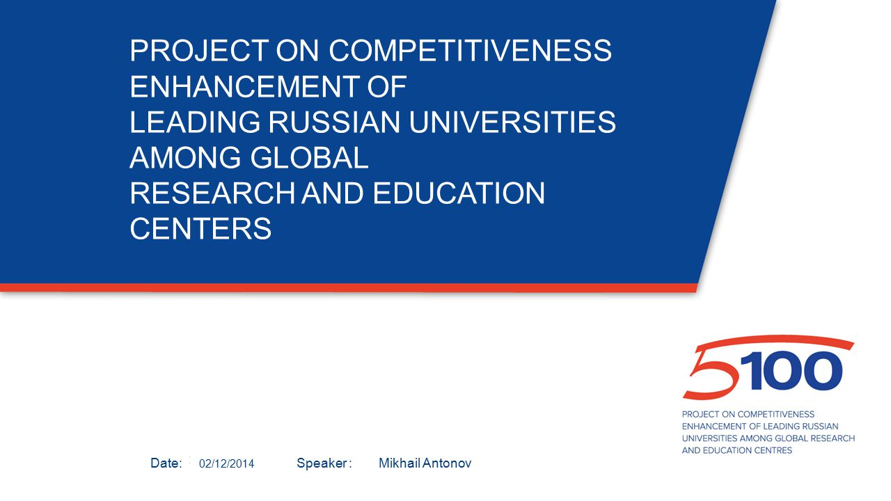 Дата:Докладчик: PROJECT ON COMPETITIVENESS ENHANCEMENT OF LEADING RUSSIAN UNIVERSITIES AMONG GLOBAL RESEARCH AND EDUCATION CENTERS 02/12/2014 Mikhail Antonov Date: Speaker :