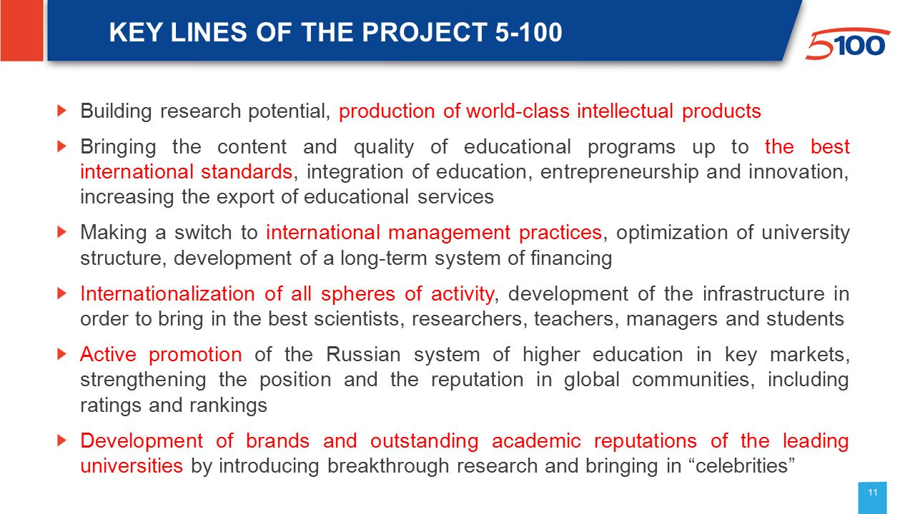 11 KEY LINES OF THE PROJECT 5-100 Building research potential, production of world-class intellectual products Bringing the content and quality of educational programs up to the best international standards, integration of education, entrepreneurship and innovation, increasing the export of educational services Making a switch to international management practices, optimization of university structure, development of a long-term system of financing Internationalization of all spheres of activity, development of the infrastructure in order to bring in the best scientists, researchers, teachers, managers and students Active promotion of the Russian system of higher education in key markets, strengthening the position and the reputation in global communities, including ratings and rankings Development of brands and outstanding academic reputations of the leading universities by introducing breakthrough research and bringing in celebrities