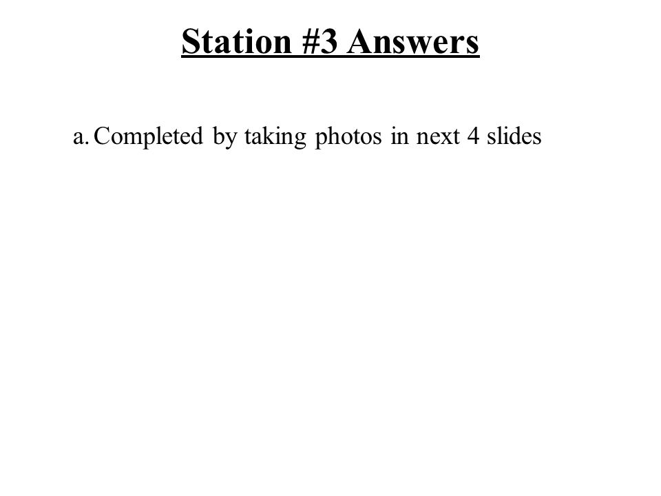 Station #3 Answers a.Completed by taking photos in next 4 slides