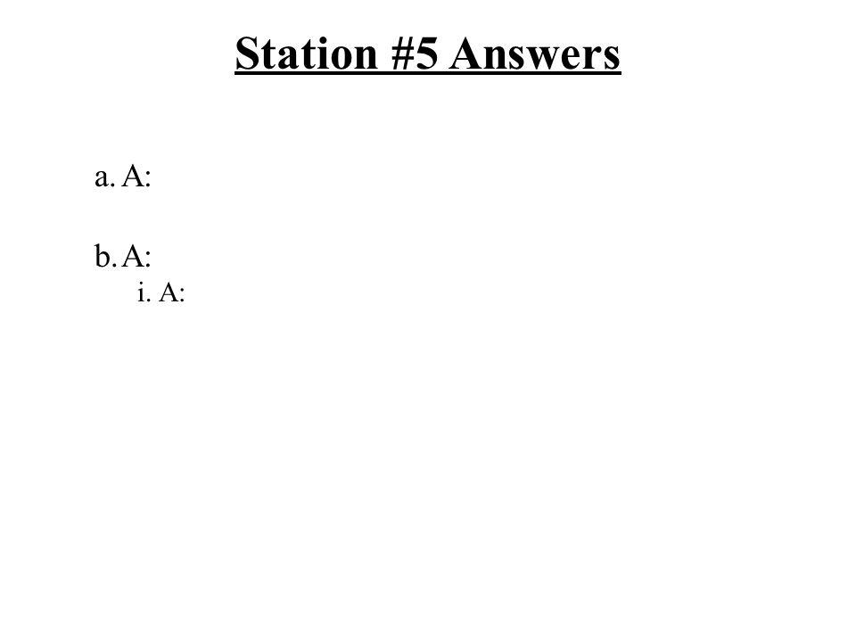 Station #5 Answers a.A: b.A: i.A:
