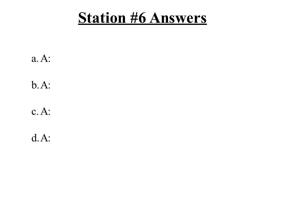 Station #6 Answers a.A: b.A: c.A: d.A: