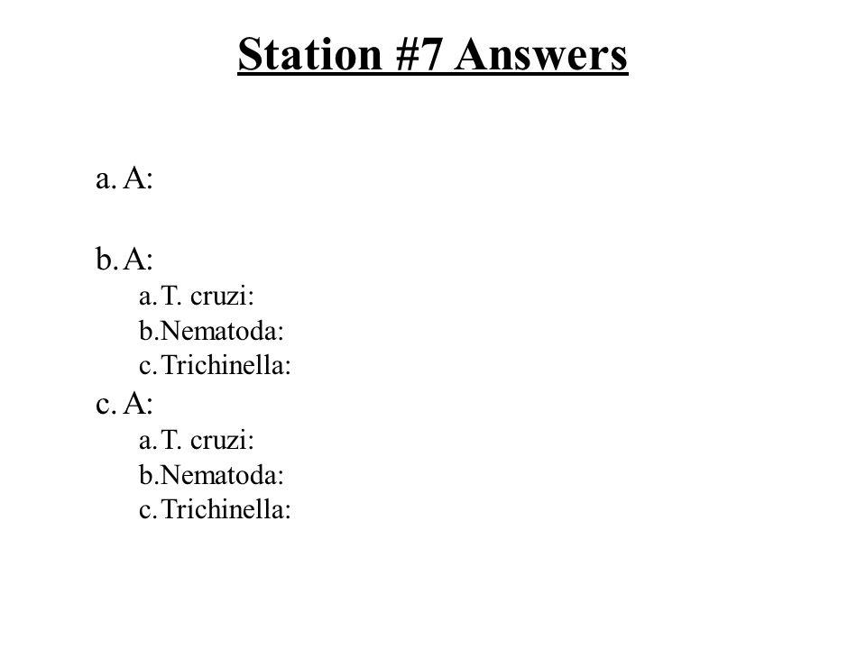 Station #7 Answers a.A: b.A: a.T. cruzi: b.Nematoda: c.Trichinella: c.A: a.T. cruzi: b.Nematoda: c.Trichinella: