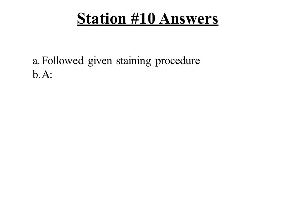 Station #10 Answers a.Followed given staining procedure b.A: