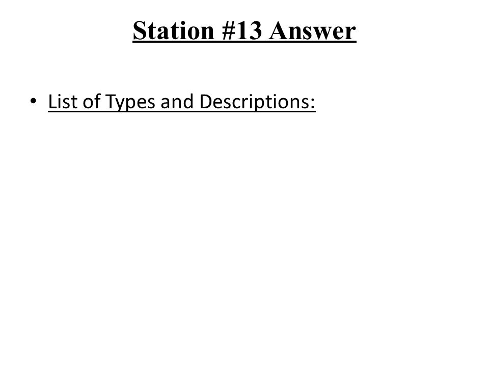 Station #13 Answer List of Types and Descriptions: