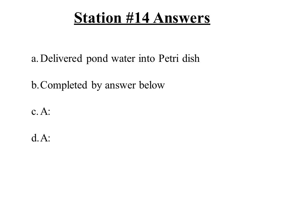 Station #14 Answers a.Delivered pond water into Petri dish b.Completed by answer below c.A: d.A: