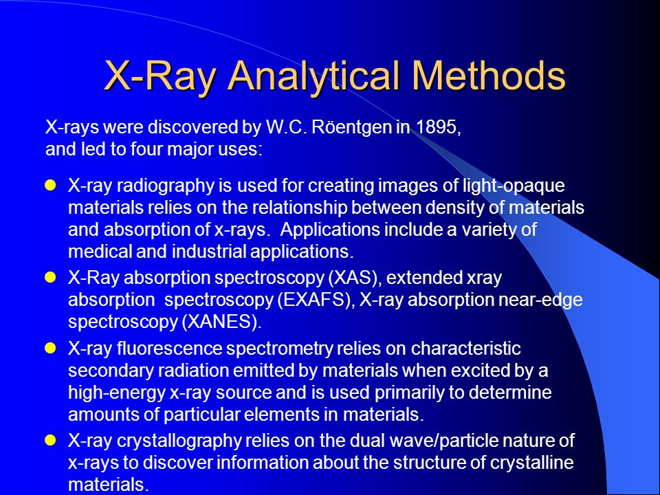 X-Ray Analytical Methods X-Ray Analytical Methods X-ray radiography is used for creating images of light-opaque materials relies on the relationship between density of materials and absorption of x-rays.