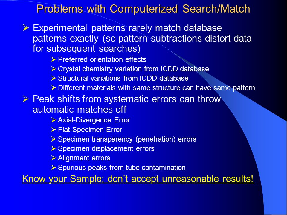Problems with Computerized Search/Match  Experimental patterns rarely match database patterns exactly (so pattern subtractions distort data for subsequent searches)  Preferred orientation effects  Crystal chemistry variation from ICDD database  Structural variations from ICDD database  Different materials with same structure can have same pattern  Peak shifts from systematic errors can throw automatic matches off  Axial-Divergence Error  Flat-Specimen Error  Specimen transparency (penetration) errors  Specimen displacement errors  Alignment errors  Spurious peaks from tube contamination Know your Sample; don't accept unreasonable results!