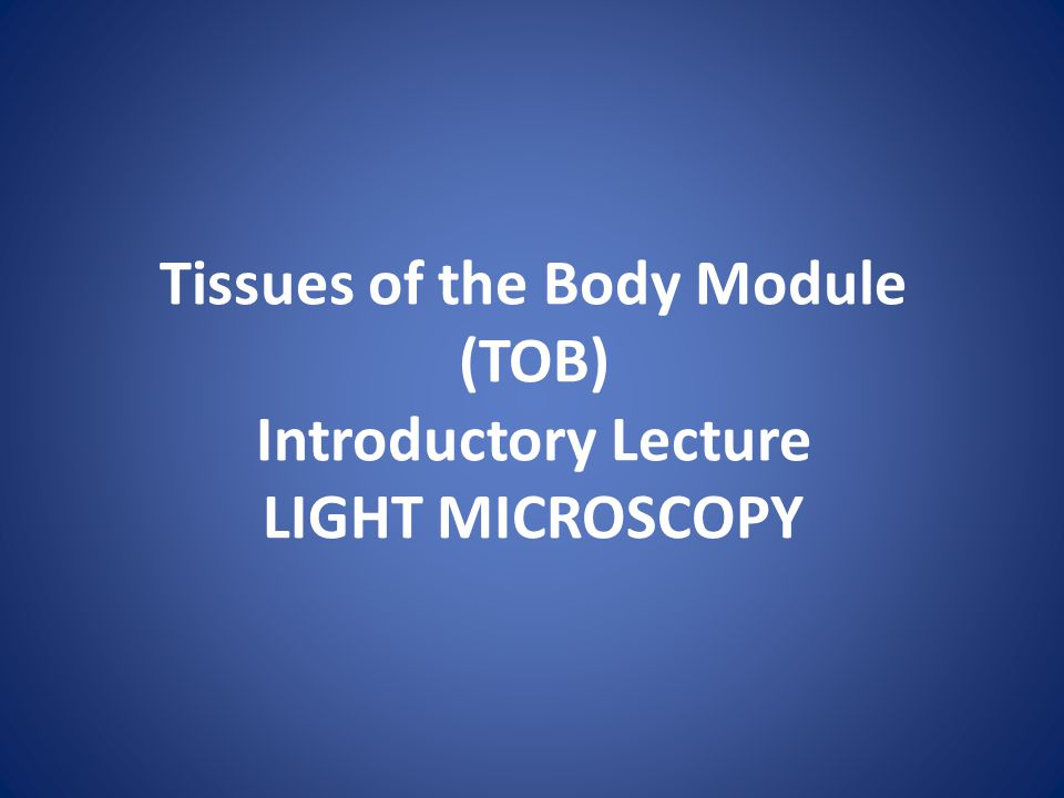 Tissues of the Body Module (TOB) Introductory Lecture LIGHT MICROSCOPY