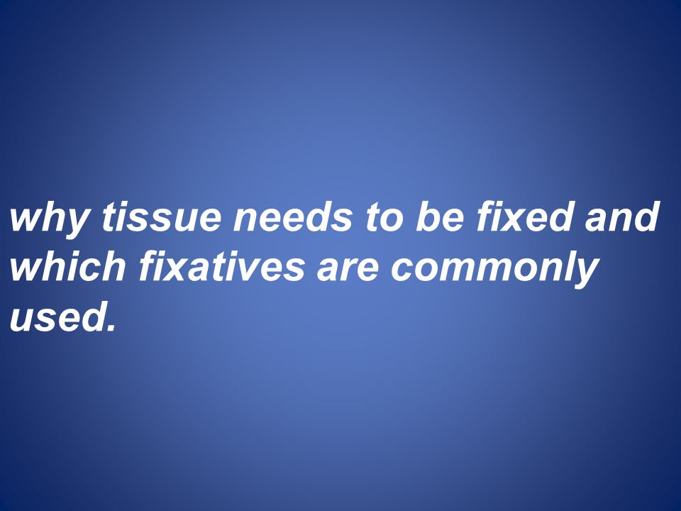 why tissue needs to be fixed and which fixatives are commonly used.