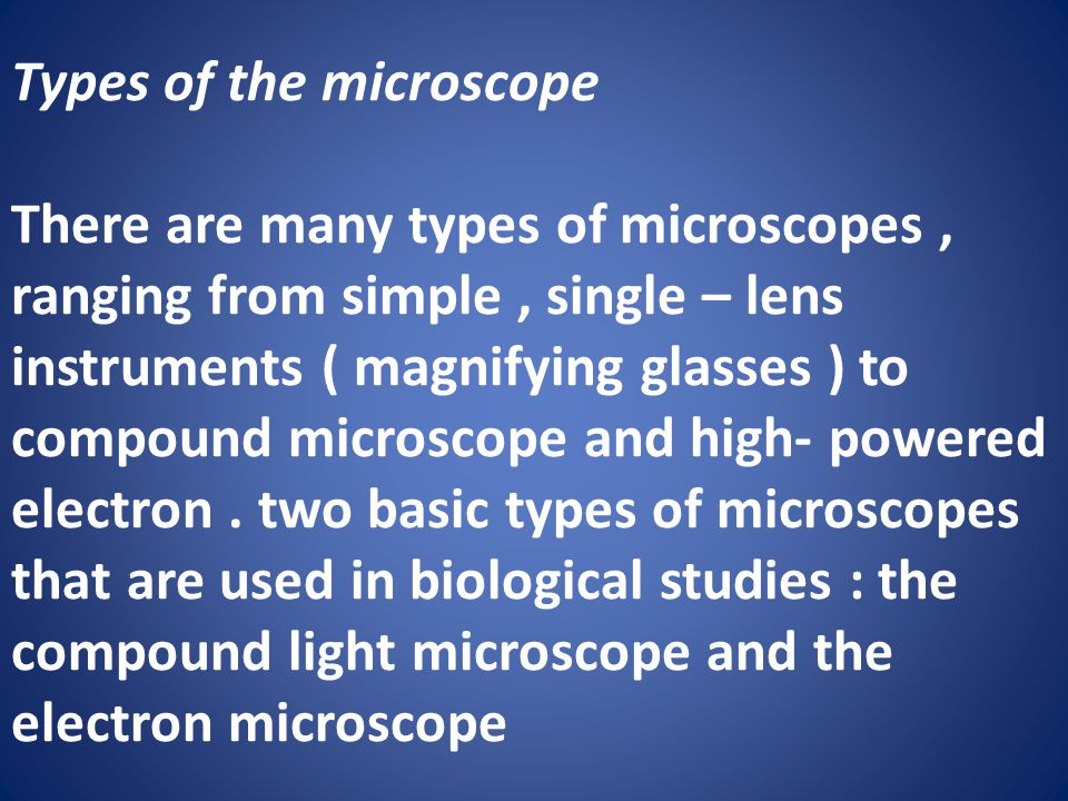 Types of the microscope There are many types of microscopes, ranging from simple, single – lens instruments ( magnifying glasses ) to compound microscope and high- powered electron.