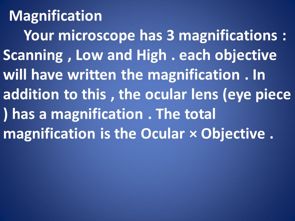 Magnification Your microscope has 3 magnifications : Scanning, Low and High.