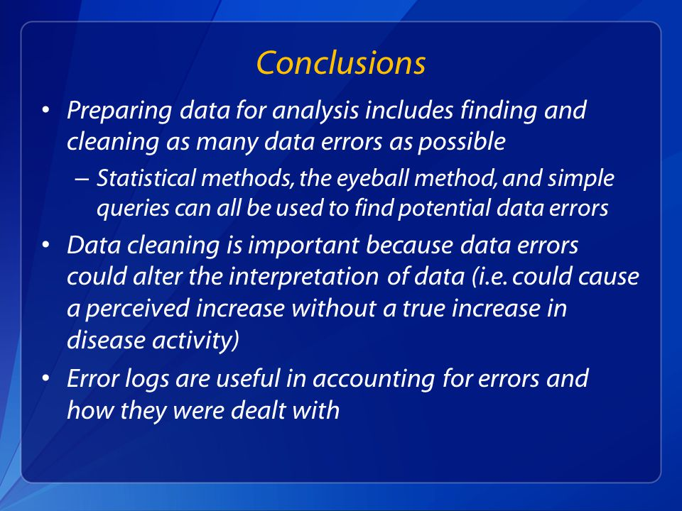 Preparing data for analysis includes finding and cleaning as many data errors as possible – Statistical methods, the eyeball method, and simple queries can all be used to find potential data errors Data cleaning is important because data errors could alter the interpretation of data (i.e.