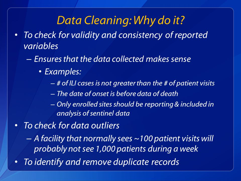 To check for validity and consistency of reported variables – Ensures that the data collected makes sense Examples: – # of ILI cases is not greater than the # of patient visits – The date of onset is before data of death – Only enrolled sites should be reporting & included in analysis of sentinel data To check for data outliers – A facility that normally sees ~100 patient visits will probably not see 1,000 patients during a week To identify and remove duplicate records Data Cleaning: Why do it