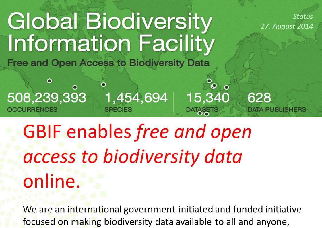 Status 27. August 2014 GBIF enables free and open access to biodiversity data online. We are an international government-initiated and funded initiati