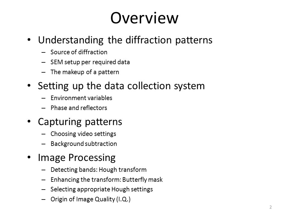 Overview Understanding the diffraction patterns – Source of diffraction – SEM setup per required data – The makeup of a pattern Setting up the data collection system – Environment variables – Phase and reflectors Capturing patterns – Choosing video settings – Background subtraction Image Processing – Detecting bands: Hough transform – Enhancing the transform: Butterfly mask – Selecting appropriate Hough settings – Origin of Image Quality (I.Q.) 2
