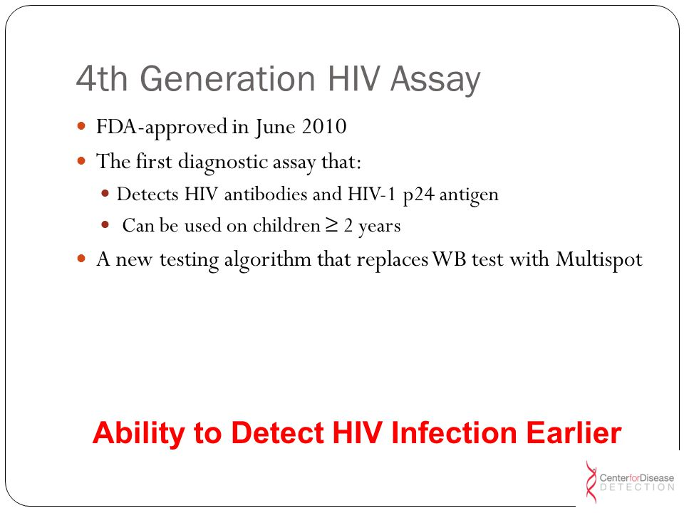 Viral Load by HIV RNA or other NAAT 4 th – generation (p24 Ag+Ab Combination) EIA HIV Antibody 3 rd gen 11 010203040168 16 22 0-11 days, Infection Undetectable: No tests to close the gap HIV Abs HIV RNA HIV p24 Ag Acute retroviral symptoms 4 th generation improvement 11-22 days 50% of new HIV infections acquired from persons with Acute HIV Infection (Day 0 – Day 20) (Days) 4 th Generation HIV Assay Detects Infection in Acute Phase