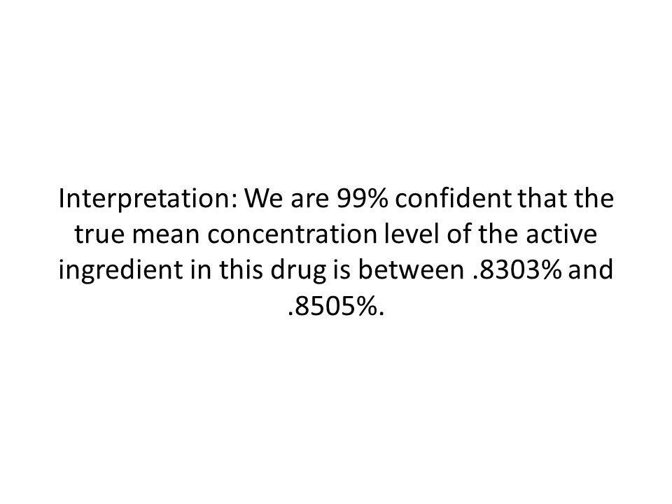 Interpretation: We are 99% confident that the true mean concentration level of the active ingredient in this drug is between.8303% and.8505%.