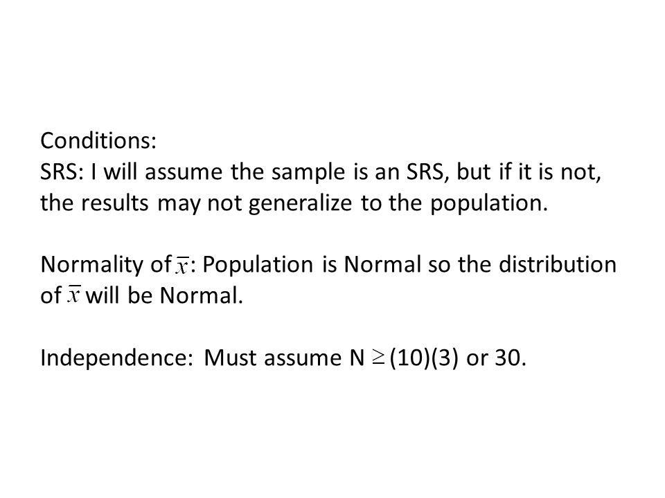 Conditions: SRS: I will assume the sample is an SRS, but if it is not, the results may not generalize to the population.
