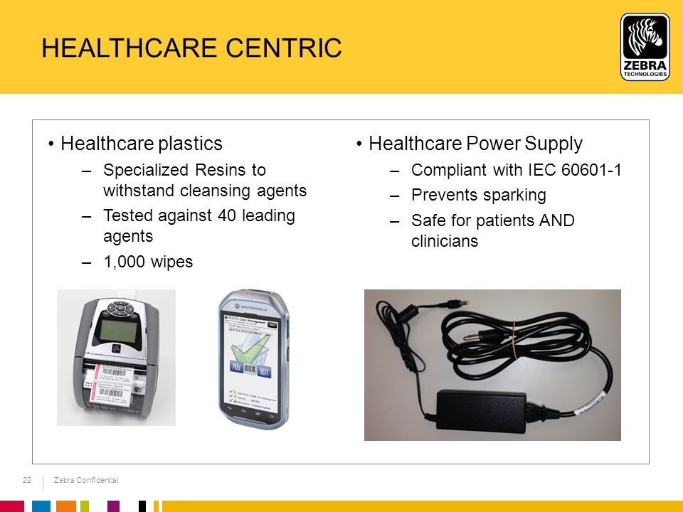 Zebra Confidential HEALTHCARE CENTRIC Healthcare plastics –Specialized Resins to withstand cleansing agents –Tested against 40 leading agents –1,000 wipes 22 Healthcare Power Supply –Compliant with IEC 60601-1 –Prevents sparking –Safe for patients AND clinicians